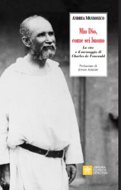 MIO DIO, COME SEI BUONO! La verità e il messaggio di Charls de Foucauld