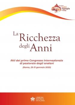 LA RICCHEZZA DEGLI ANNI. Atti del primo Congresso internazionale di pastorale degli anziani (Roma, 29-31 gennaio 2020)