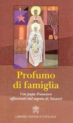 Profumo di famiglia. Con papa Francesco affascinati dal segreto di Nazaret