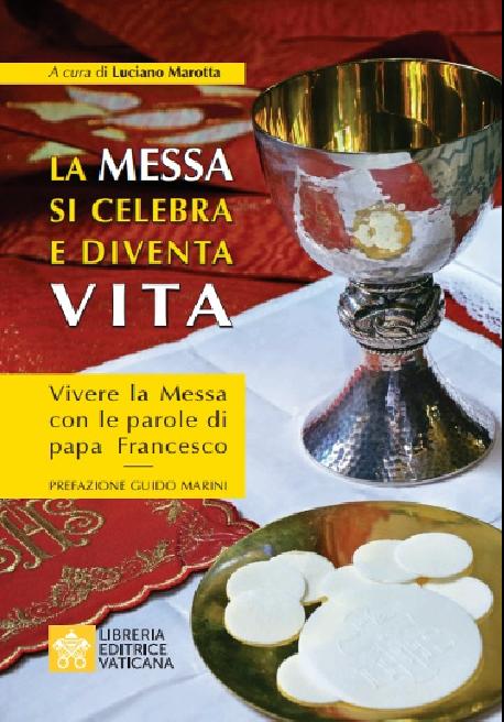 LA MESSA SI CELEBRA E DIVENTA VITA Vivere la Messa con le parole di papa Francesco